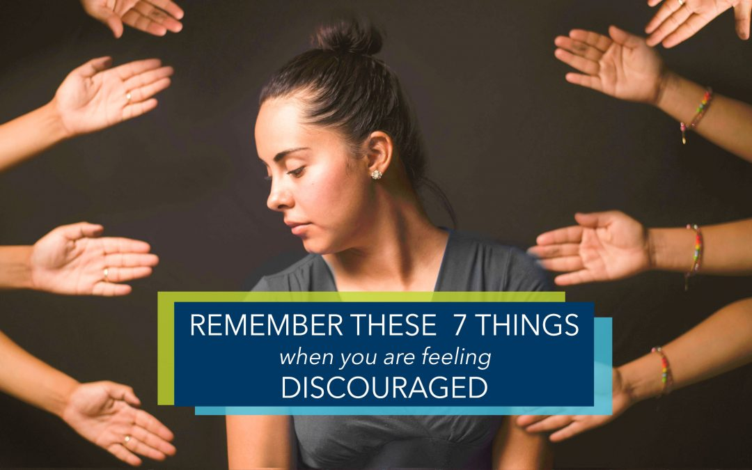 7 Things To Remember When You Are Feeling Discouraged and Defeated